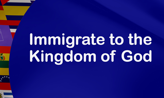 Immigrate to the Kingdom of God